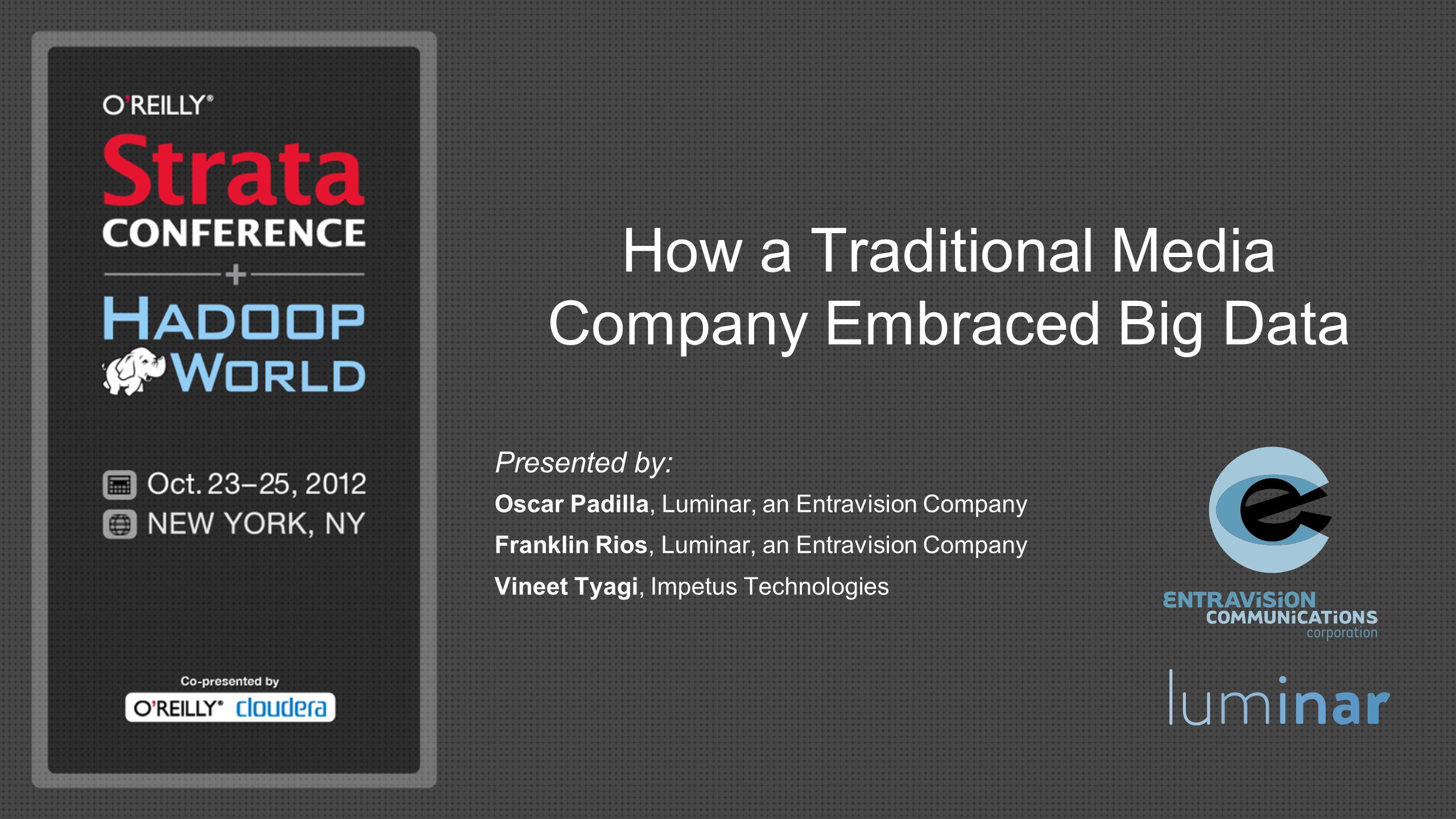 How a Traditional Media Company Embraced Big Data Presented by: Oscar Padilla, Luminar, an Entravision Company Franklin Rios, Luminar, an Entravision
