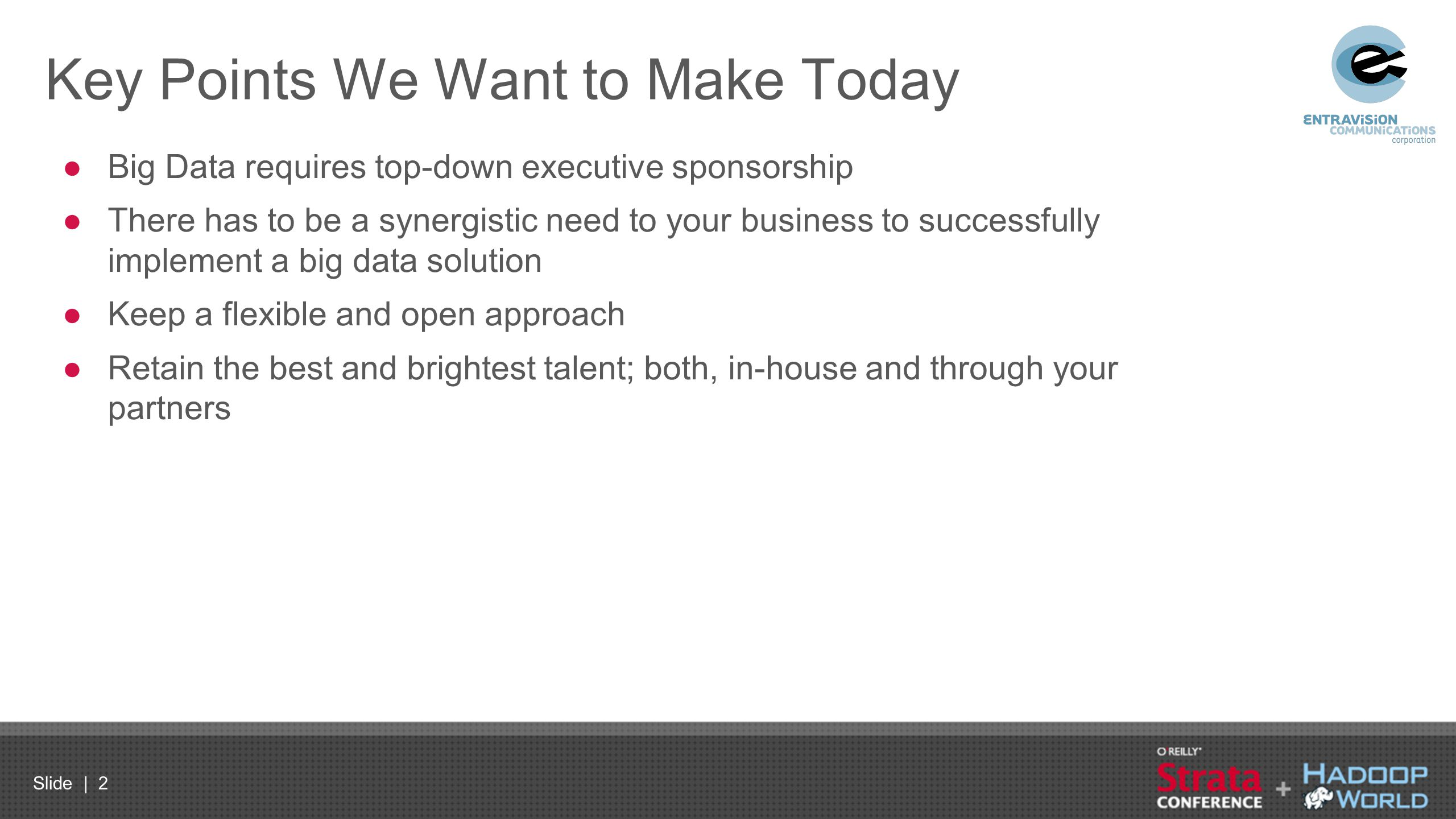 Slide | 2 Key Points We Want to Make Today ●Big Data requires top-down executive sponsorship ●There has to be a synergistic need to your business to s