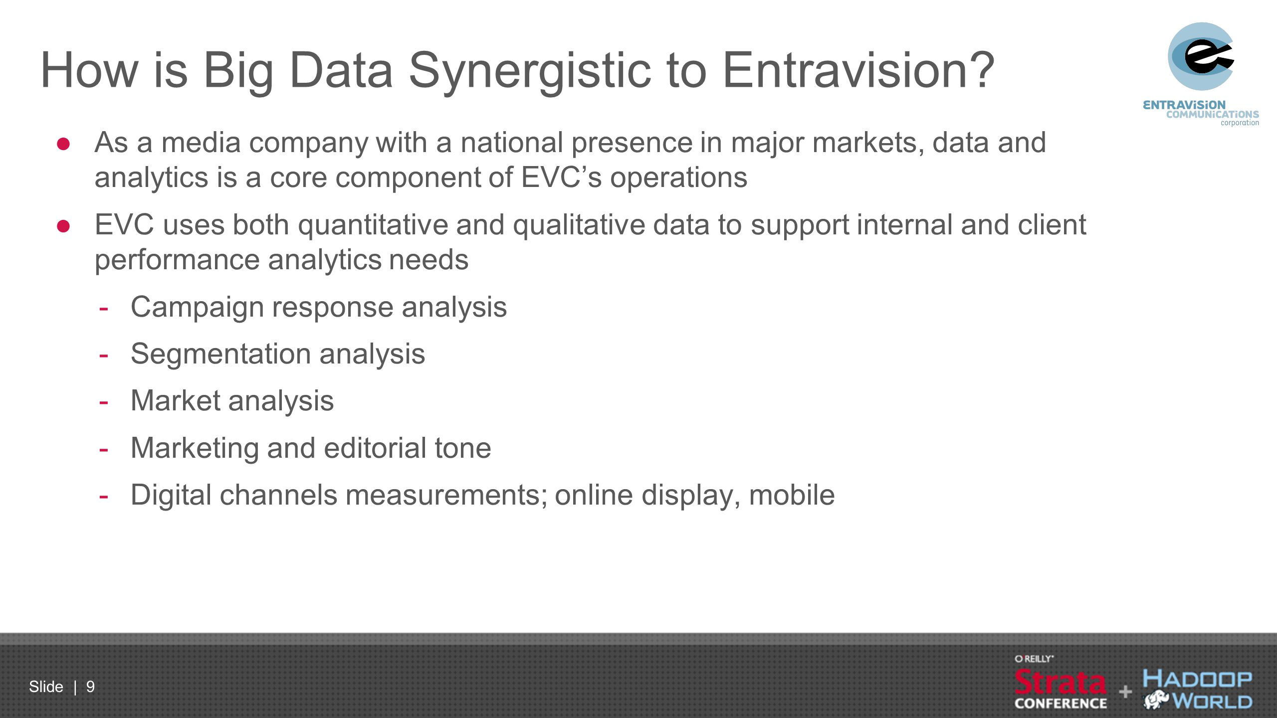 Slide | 10 Big Data Brings to Entravision High-Value Offering ●Ability to more precisely support customers across the entire marketing value chain: -Move from a media & communications discussion to a business challenge discussion -Help identify growth opportunity within the Hispanic market -Improve measurement of Hispanic market investments -Demonstrate ROI -Help accelerate growth through empirical data insights ●Transformative in the way we approached business and marketing needs ●Leverage big data environment and 3 rd party data sources across business units