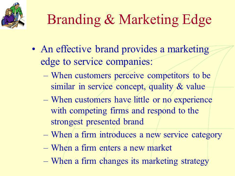 Branding & Marketing Edge An effective brand provides a marketing edge to service companies: –When customers perceive competitors to be similar in service concept, quality & value –When customers have little or no experience with competing firms and respond to the strongest presented brand –When a firm introduces a new service category –When a firm enters a new market –When a firm changes its marketing strategy