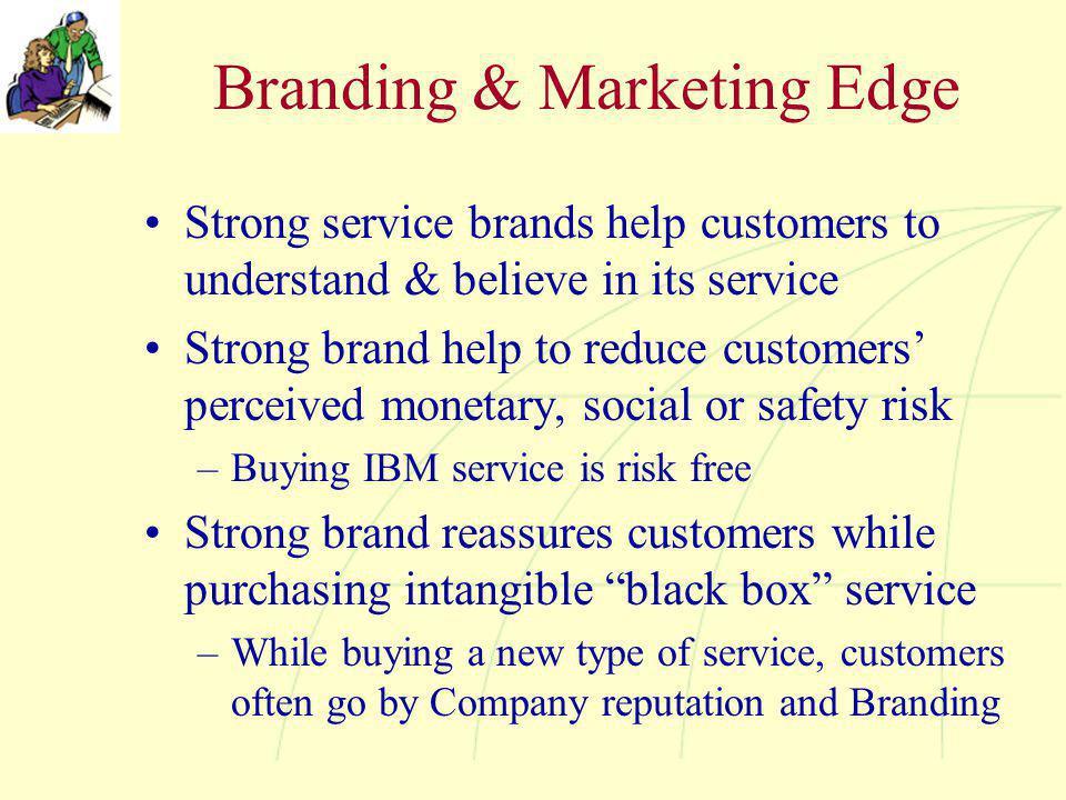 Branding & Marketing Edge Strong service brands help customers to understand & believe in its service Strong brand help to reduce customers' perceived