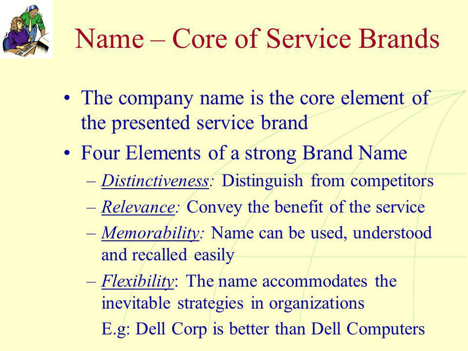 Name – Core of Service Brands The company name is the core element of the presented service brand Four Elements of a strong Brand Name –Distinctiveness: Distinguish from competitors –Relevance: Convey the benefit of the service –Memorability: Name can be used, understood and recalled easily –Flexibility: The name accommodates the inevitable strategies in organizations E.g: Dell Corp is better than Dell Computers