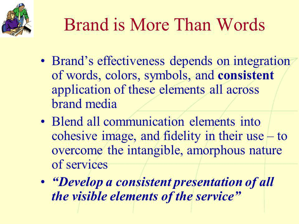 Brand is More Than Words Brand's effectiveness depends on integration of words, colors, symbols, and consistent application of these elements all acro
