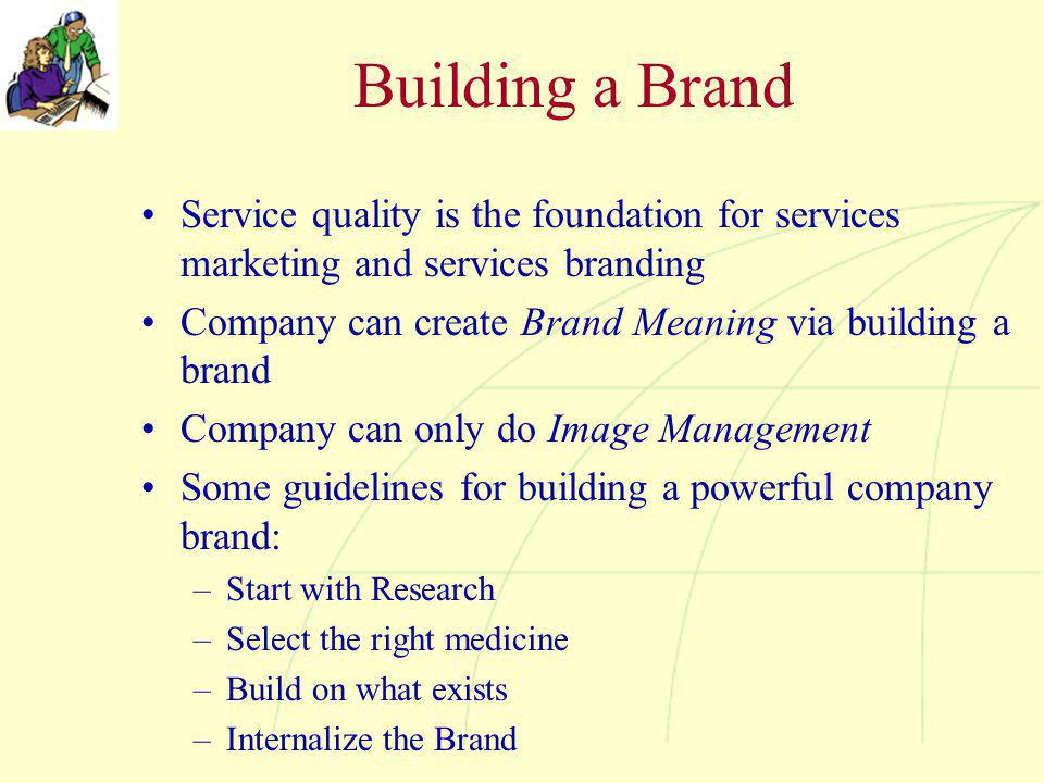 Building a Brand Service quality is the foundation for services marketing and services branding Company can create Brand Meaning via building a brand
