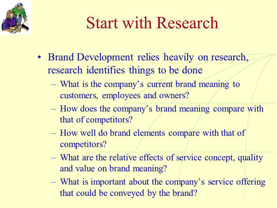 Start with Research Brand Development relies heavily on research, research identifies things to be done –What is the company's current brand meaning t