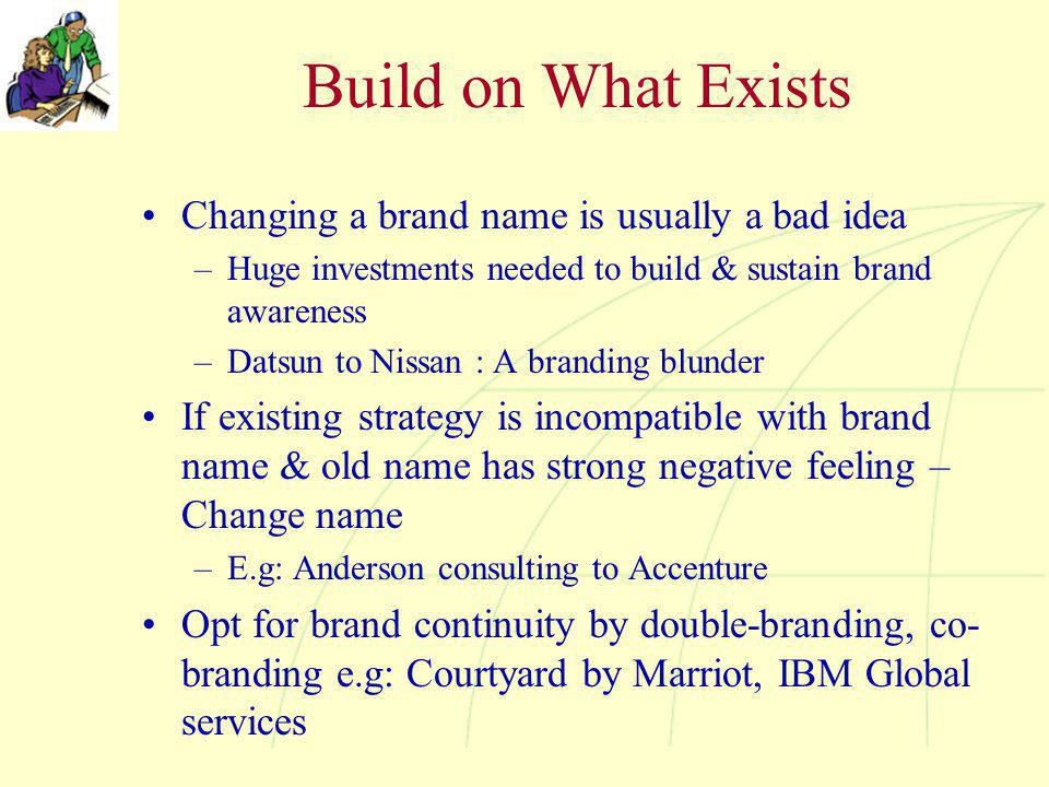 Build on What Exists Changing a brand name is usually a bad idea –Huge investments needed to build & sustain brand awareness –Datsun to Nissan : A branding blunder If existing strategy is incompatible with brand name & old name has strong negative feeling – Change name –E.g: Anderson consulting to Accenture Opt for brand continuity by double-branding, co- branding e.g: Courtyard by Marriot, IBM Global services