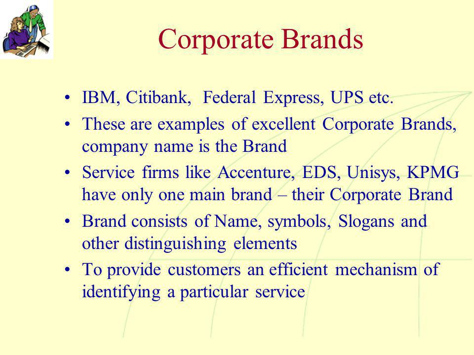 Corporate Brands IBM, Citibank, Federal Express, UPS etc. These are examples of excellent Corporate Brands, company name is the Brand Service firms li