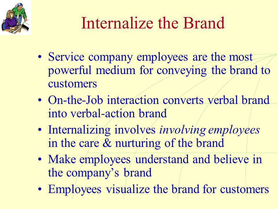 Internalize the Brand Service company employees are the most powerful medium for conveying the brand to customers On-the-Job interaction converts verbal brand into verbal-action brand Internalizing involves involving employees in the care & nurturing of the brand Make employees understand and believe in the company's brand Employees visualize the brand for customers