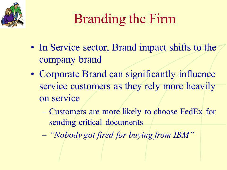 Branding the Firm In Service sector, Brand impact shifts to the company brand Corporate Brand can significantly influence service customers as they rely more heavily on service –Customers are more likely to choose FedEx for sending critical documents – Nobody got fired for buying from IBM