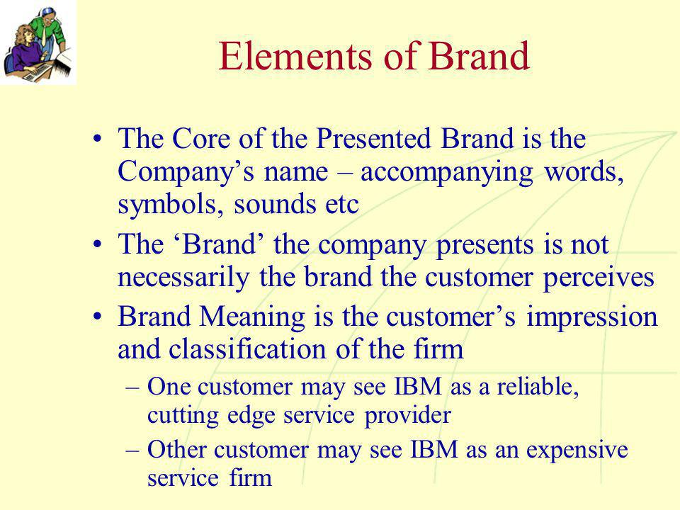 Elements of Brand The Core of the Presented Brand is the Company's name – accompanying words, symbols, sounds etc The 'Brand' the company presents is