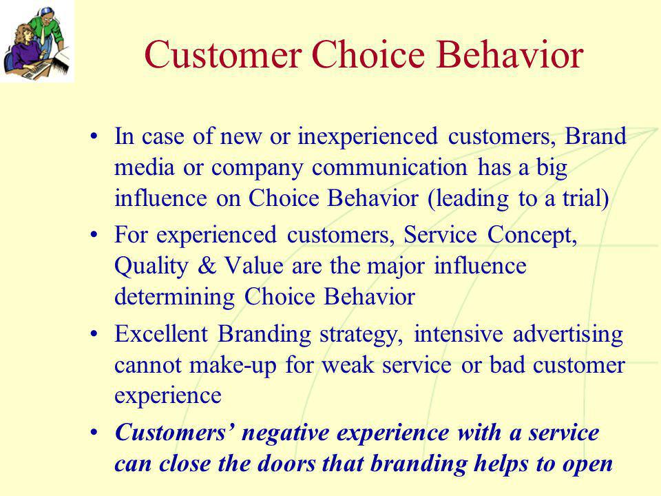 Customer Choice Behavior In case of new or inexperienced customers, Brand media or company communication has a big influence on Choice Behavior (leadi