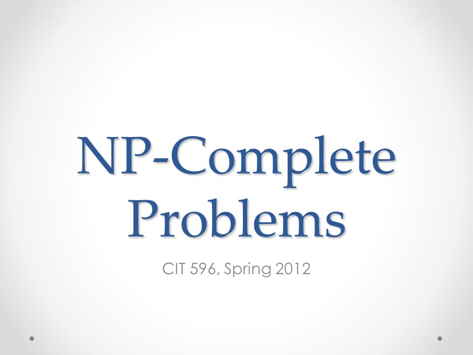 NP-Complete Problems CIT 596, Spring 2012