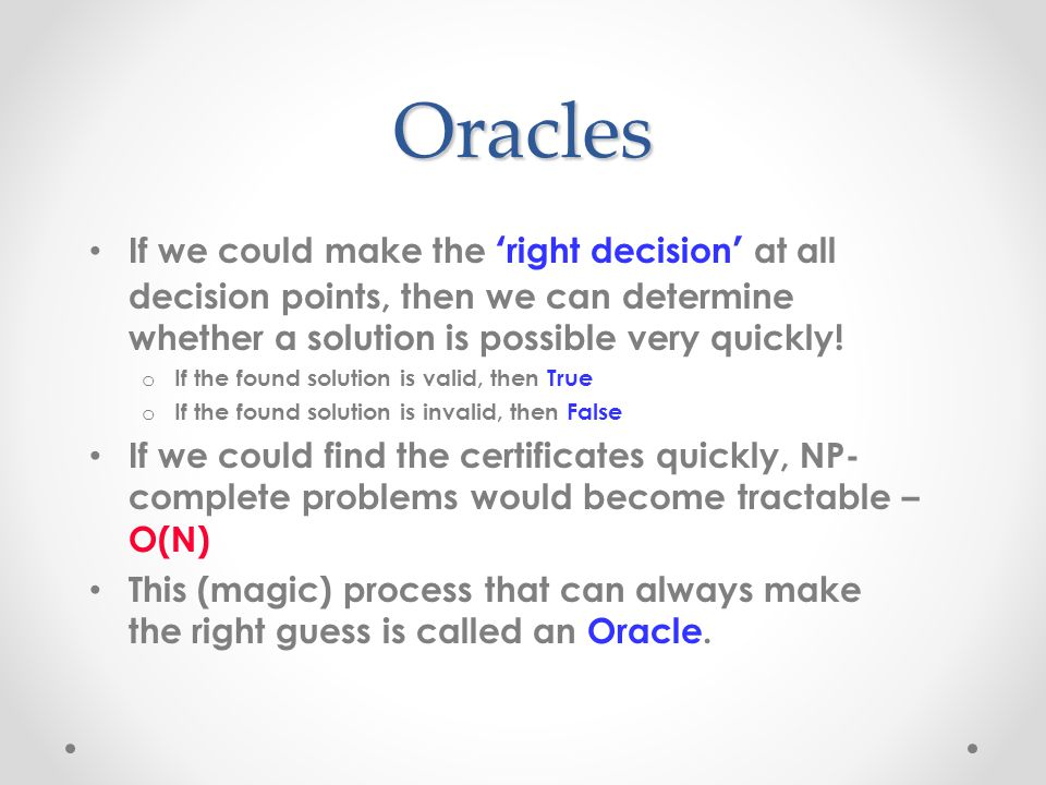 Oracles If we could make the ' right decision ' at all decision points, then we can determine whether a solution is possible very quickly.
