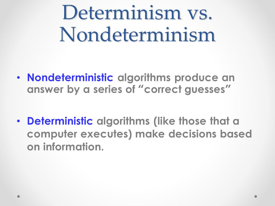 """Determinism vs. Nondeterminism Nondeterministic algorithms produce an answer by a series of """" correct guesses """" Deterministic algorithms (like those t"""