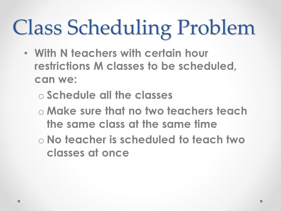 Class Scheduling Problem With N teachers with certain hour restrictions M classes to be scheduled, can we: o Schedule all the classes o Make sure that no two teachers teach the same class at the same time o No teacher is scheduled to teach two classes at once