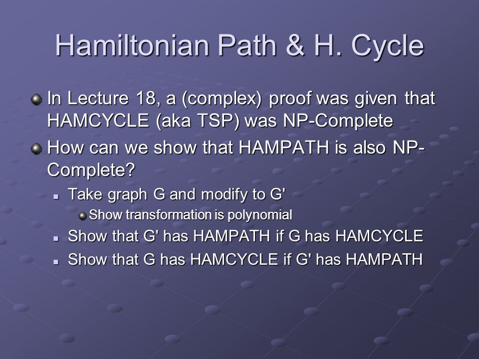Hamiltonian Path & H. Cycle In Lecture 18, a (complex) proof was given that HAMCYCLE (aka TSP) was NP-Complete How can we show that HAMPATH is also NP