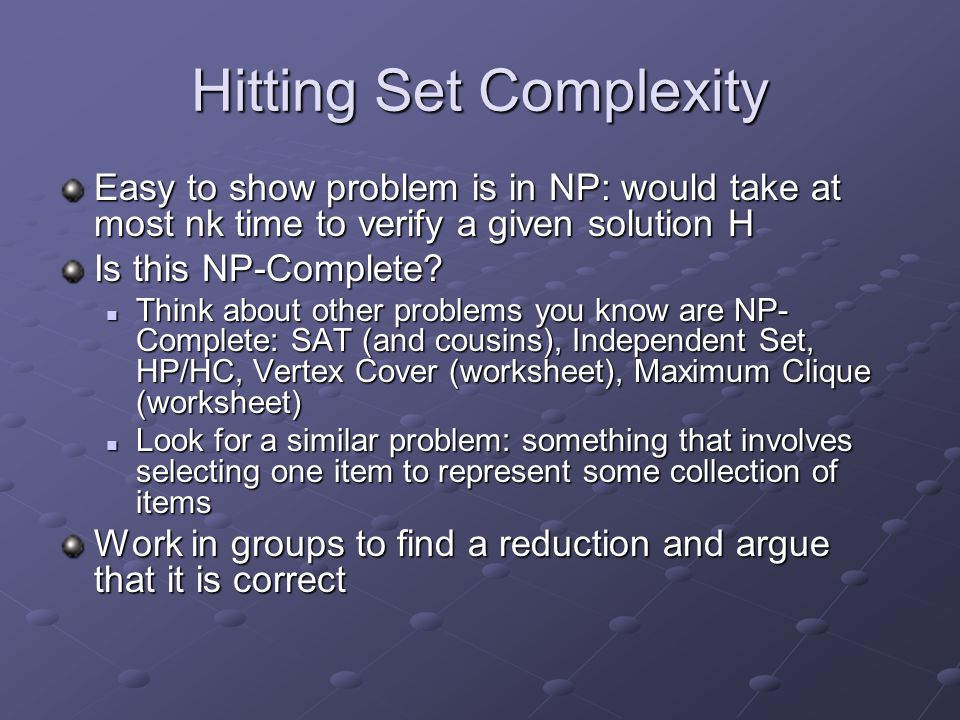 Hitting Set Complexity Easy to show problem is in NP: would take at most nk time to verify a given solution H Is this NP-Complete? Think about other p
