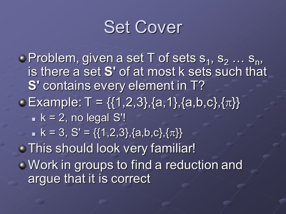 Set Cover Problem, given a set T of sets s 1, s 2 … s n, is there a set S' of at most k sets such that S' contains every element in T? Example: T = {{
