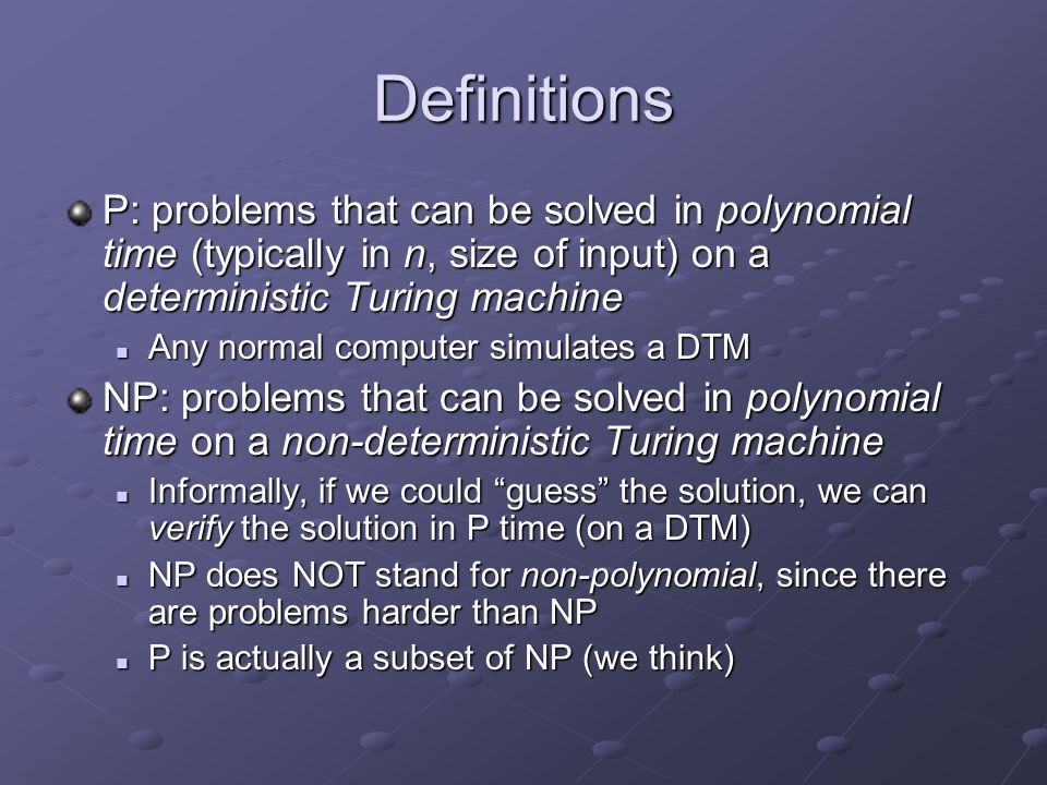 Definitions P: problems that can be solved in polynomial time (typically in n, size of input) on a deterministic Turing machine Any normal computer si