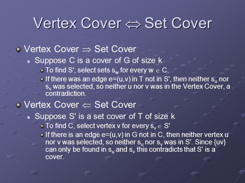 Vertex Cover  Set Cover Vertex Cover  Set Cover Suppose C is a cover of G of size k To find S', select sets s w for every w  C. If there was an edg