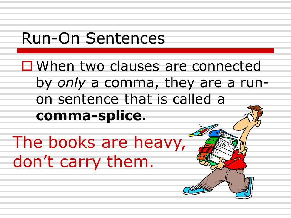 Run-On Sentences  Remember: The length of a sentence really has nothing to do with whether a sentence is a run-on or not; even a very short sentence could be a run-on.