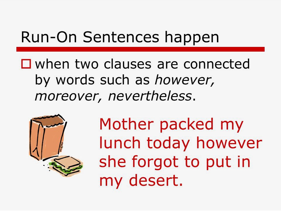 Run-On Sentences happen  when an independent clause gives an order or directive based on what was said in the prior independent clause.