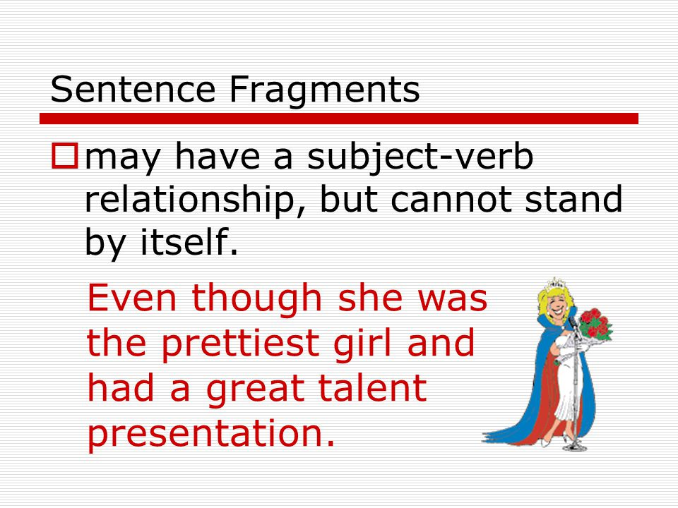 Sentence Fragments  may have most of the makings of a sentence but still be missing an important part of a verb string.