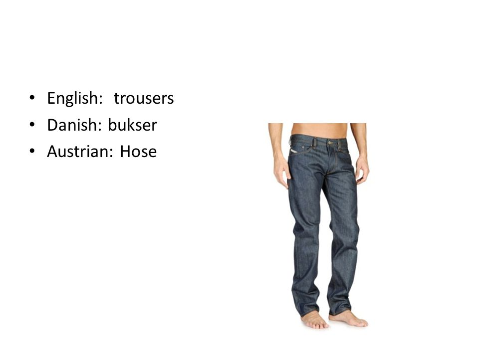English: trousers Danish: bukser Austrian: Hose