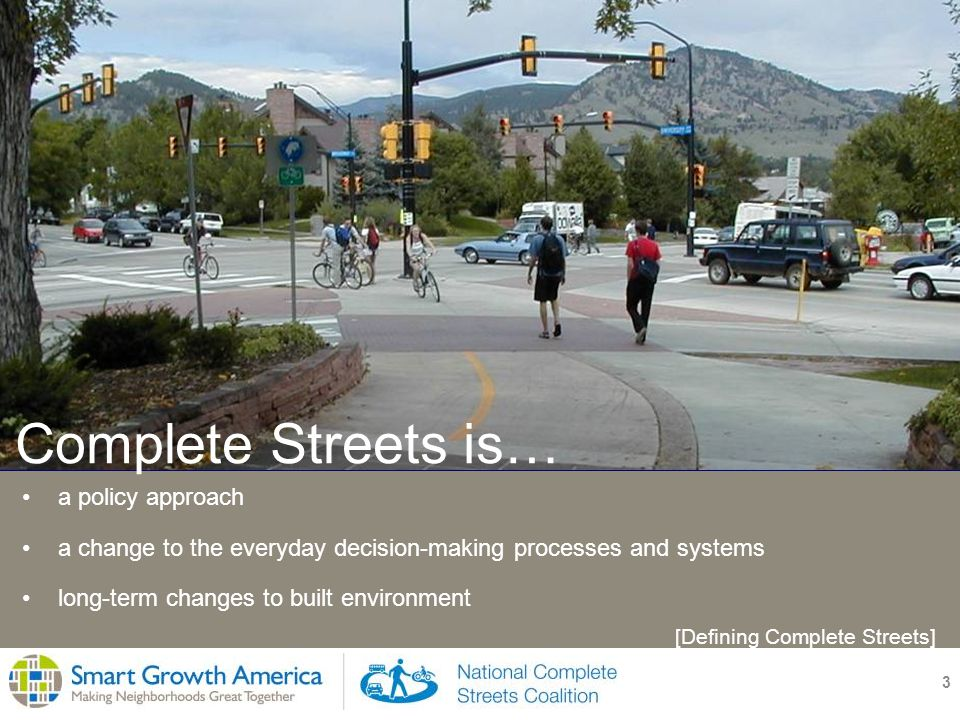 3 a policy approach a change to the everyday decision-making processes and systems long-term changes to built environment Complete Streets is… [Defining Complete Streets]