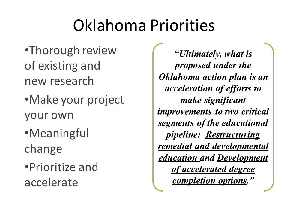 Oklahoma Priorities Thorough review of existing and new research Make your project your own Meaningful change Prioritize and accelerate Ultimately, what is proposed under the Oklahoma action plan is an acceleration of efforts to make significant improvements to two critical segments of the educational pipeline: Restructuring remedial and developmental education and Development of accelerated degree completion options.