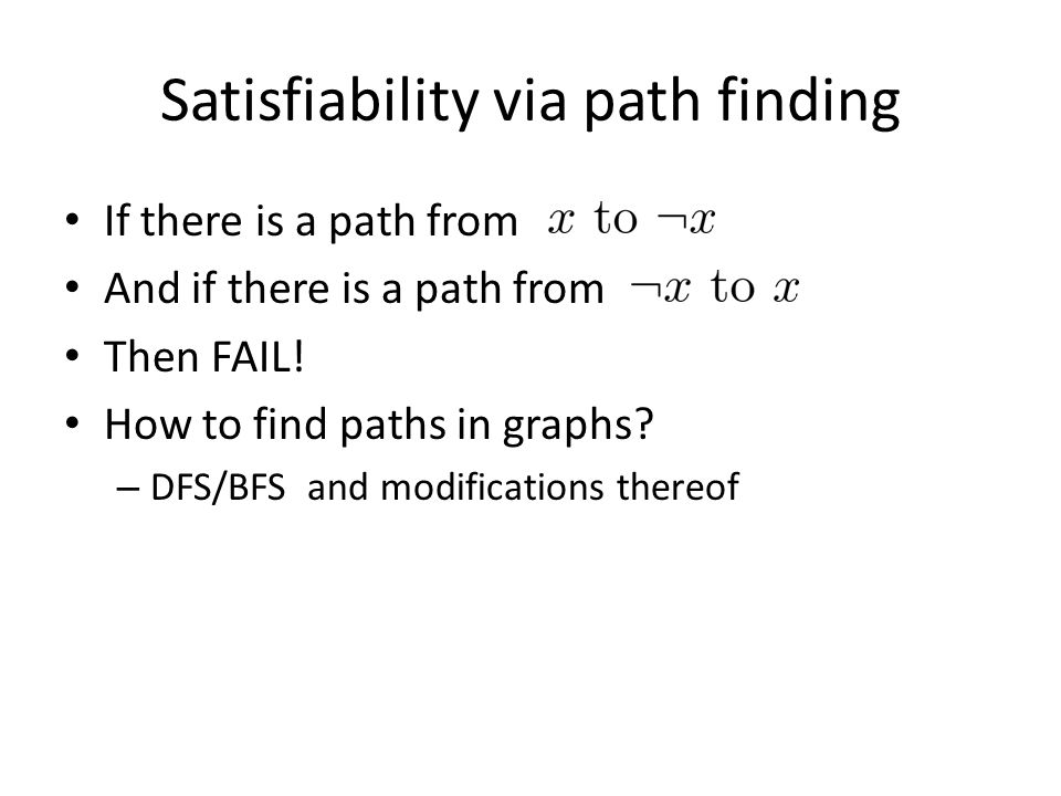 Satisfiability via path finding If there is a path from And if there is a path from Then FAIL! How to find paths in graphs? – DFS/BFS and modification