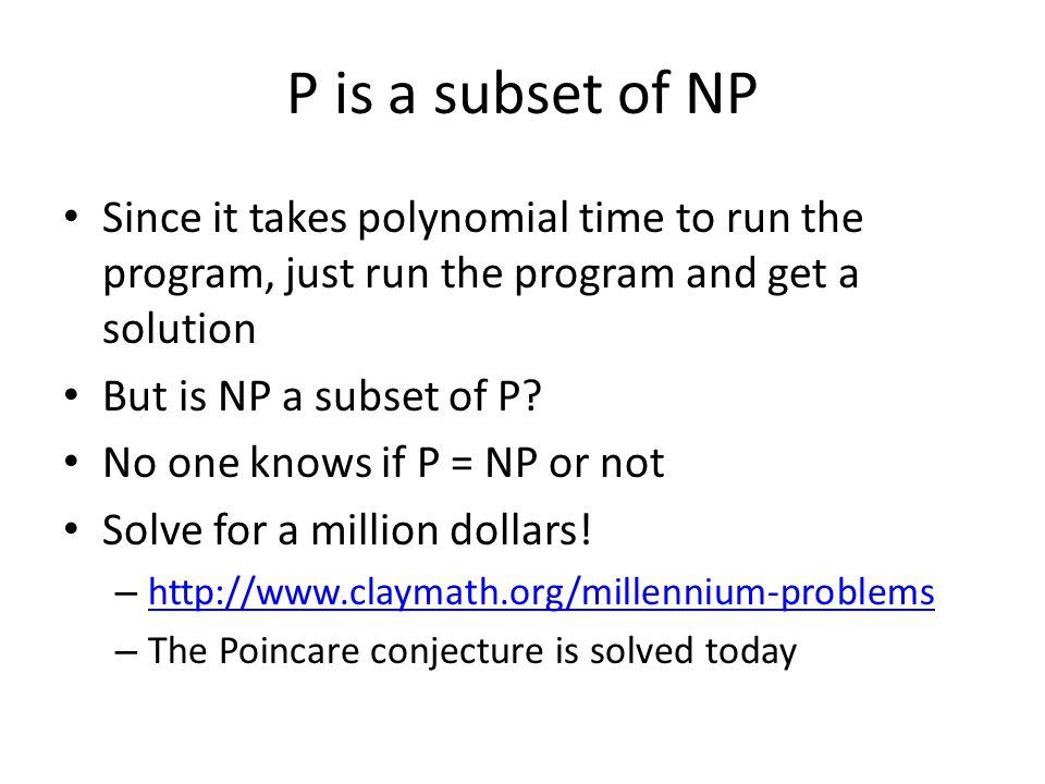 P is a subset of NP Since it takes polynomial time to run the program, just run the program and get a solution But is NP a subset of P.