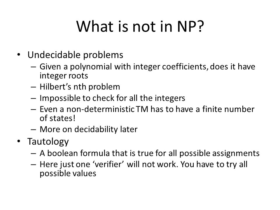 What is not in NP? Undecidable problems – Given a polynomial with integer coefficients, does it have integer roots – Hilbert's nth problem – Impossibl