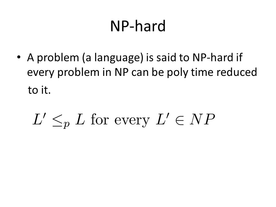 NP-hard A problem (a language) is said to NP-hard if every problem in NP can be poly time reduced to it.