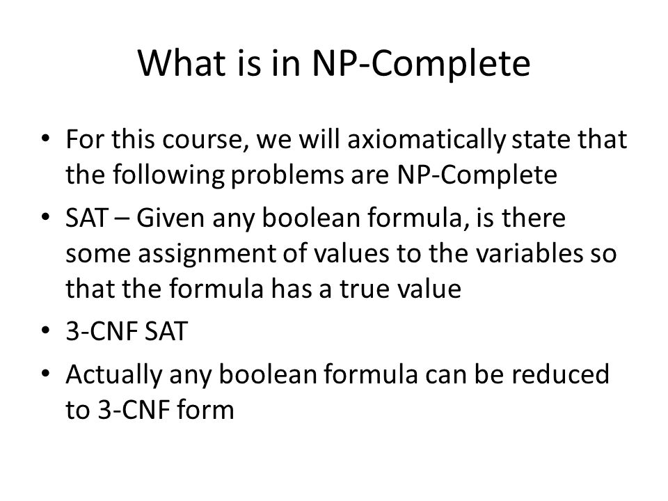What is in NP-Complete For this course, we will axiomatically state that the following problems are NP-Complete SAT – Given any boolean formula, is th