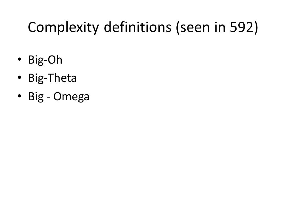 Complexity definitions (seen in 592) Big-Oh Big-Theta Big - Omega