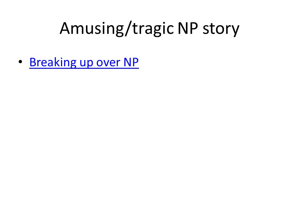 Amusing/tragic NP story Breaking up over NP