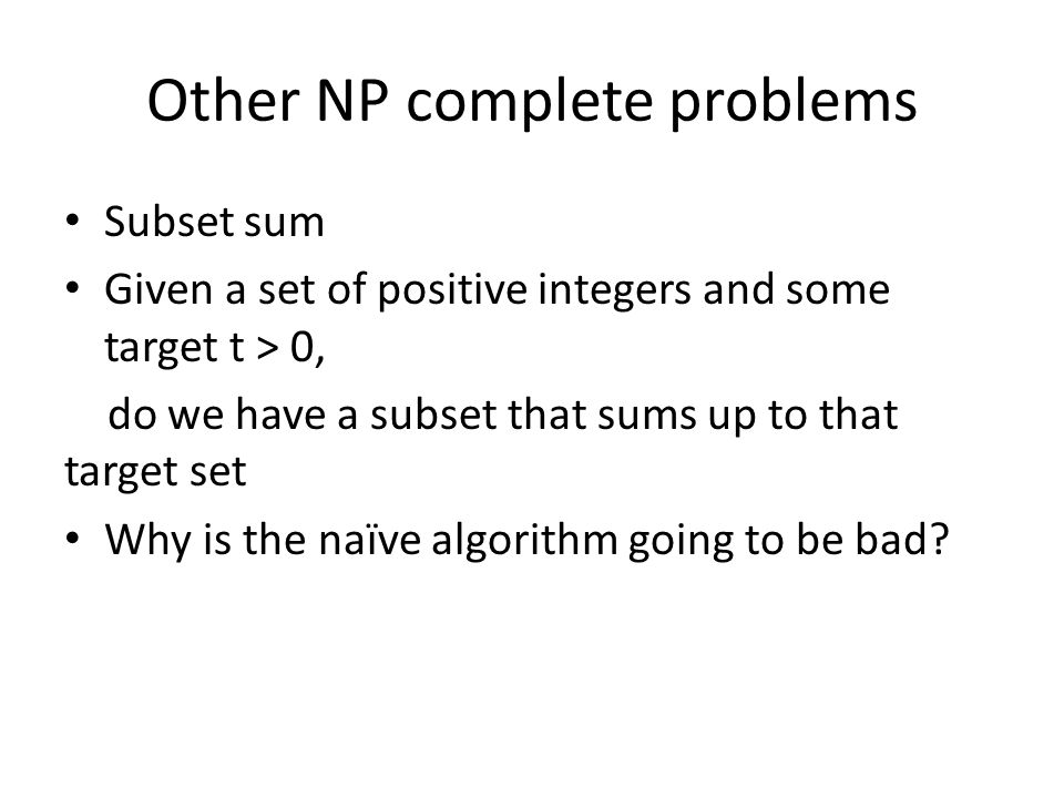 Other NP complete problems Subset sum Given a set of positive integers and some target t > 0, do we have a subset that sums up to that target set Why