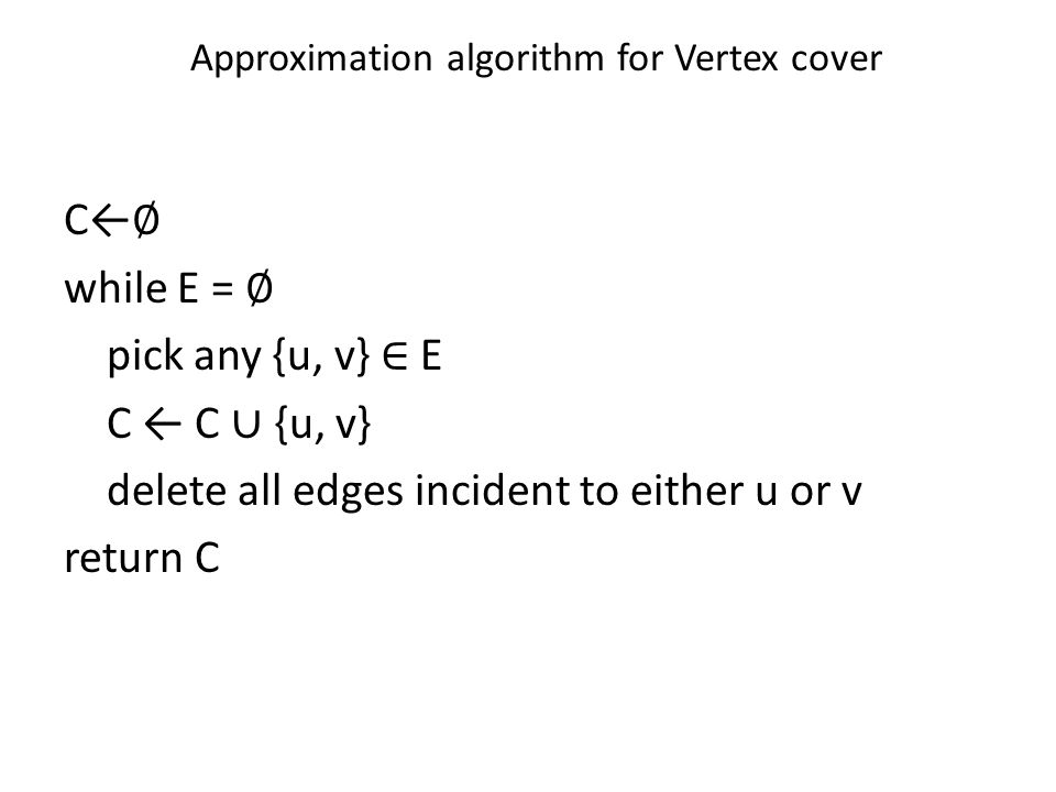 C← ∅ while E = ∅ pick any {u, v} ∈ E C ← C ∪ {u, v} delete all edges incident to either u or v return C Approximation algorithm for Vertex cover