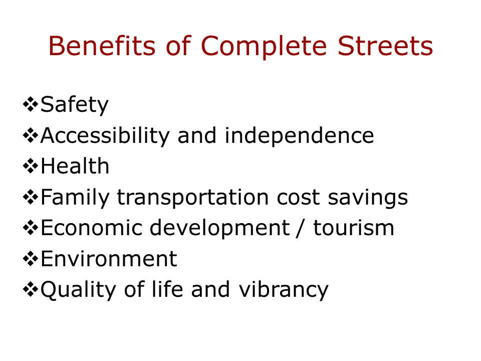 Benefits of Complete Streets  Safety  Accessibility and independence  Health  Family transportation cost savings  Economic development / tourism  Environment  Quality of life and vibrancy
