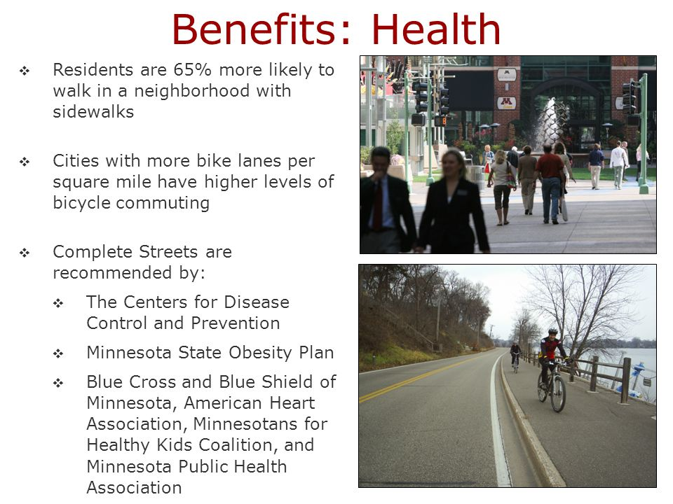  Residents are 65% more likely to walk in a neighborhood with sidewalks  Cities with more bike lanes per square mile have higher levels of bicycle commuting  Complete Streets are recommended by:  The Centers for Disease Control and Prevention  Minnesota State Obesity Plan  Blue Cross and Blue Shield of Minnesota, American Heart Association, Minnesotans for Healthy Kids Coalition, and Minnesota Public Health Association Benefits: Health