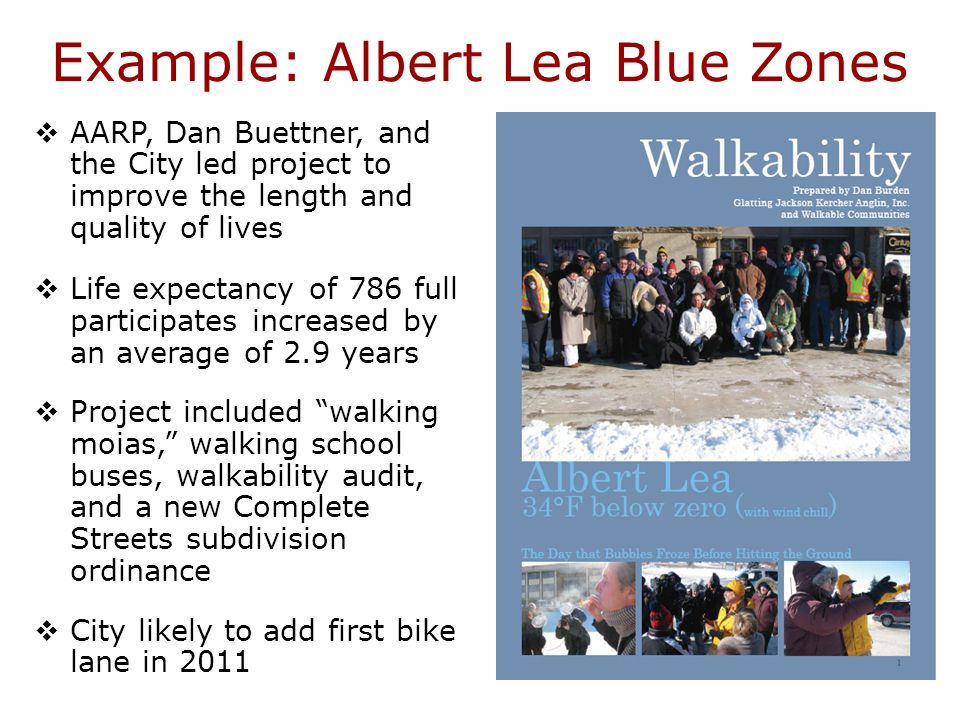 Example: Albert Lea Blue Zones  AARP, Dan Buettner, and the City led project to improve the length and quality of lives  Life expectancy of 786 full participates increased by an average of 2.9 years  Project included walking moias, walking school buses, walkability audit, and a new Complete Streets subdivision ordinance  City likely to add first bike lane in 2011