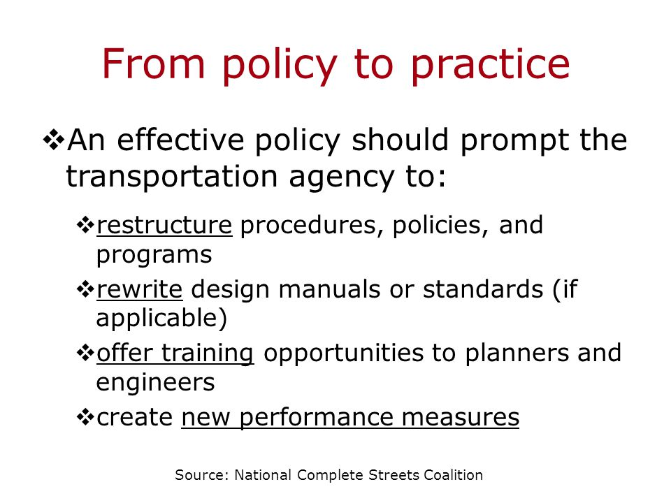 From policy to practice  An effective policy should prompt the transportation agency to:  restructure procedures, policies, and programs  rewrite design manuals or standards (if applicable)  offer training opportunities to planners and engineers  create new performance measures Source: National Complete Streets Coalition