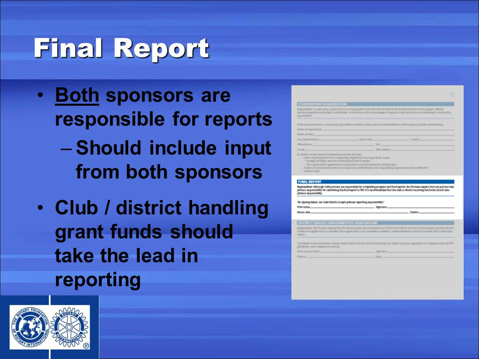 Final Report Both sponsors are responsible for reports –Should include input from both sponsors Club / district handling grant funds should take the lead in reporting