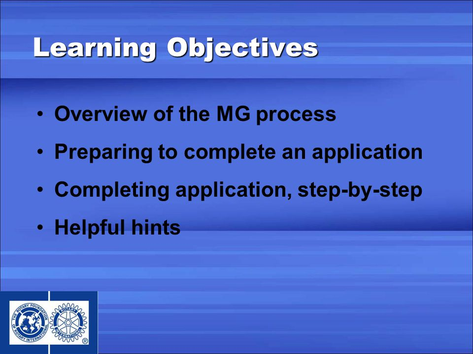 Learning Objectives Overview of the MG process Preparing to complete an application Completing application, step-by-step Helpful hints