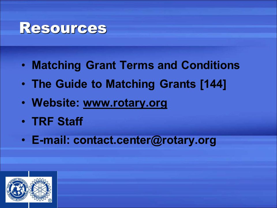 Resources Matching Grant Terms and Conditions The Guide to Matching Grants [144] Website: www.rotary.org TRF Staff E-mail: contact.center@rotary.org