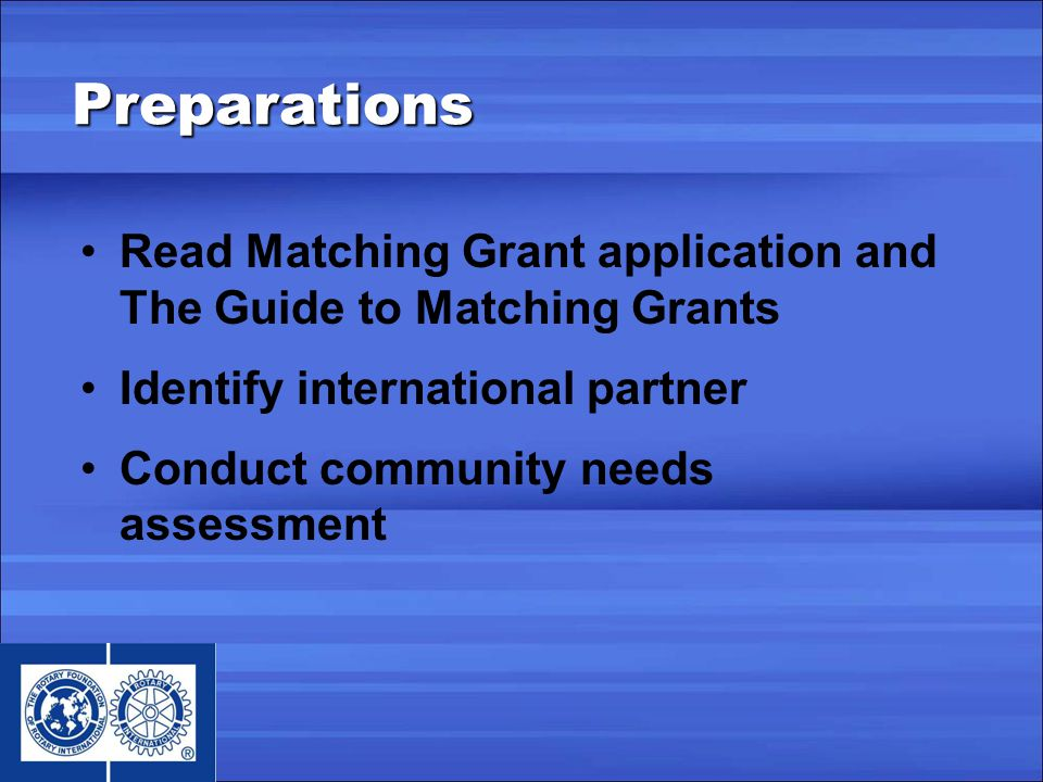 Read Matching Grant application and The Guide to Matching Grants Identify international partner Conduct community needs assessment Preparations