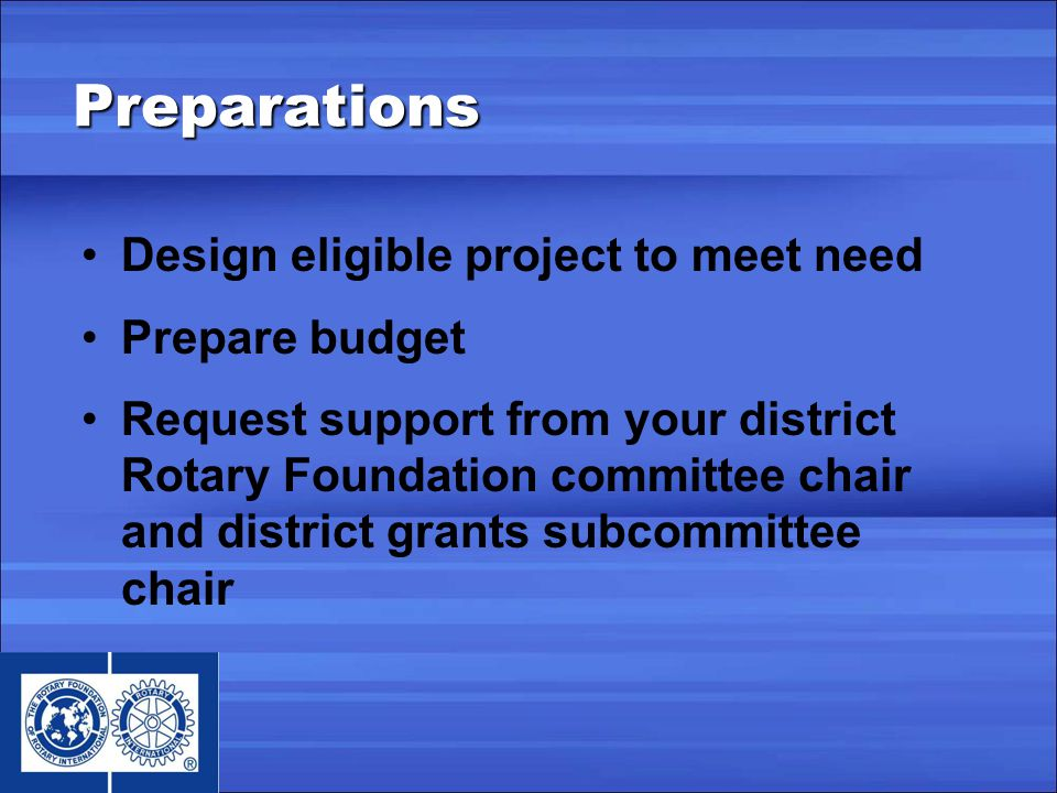 Design eligible project to meet need Prepare budget Request support from your district Rotary Foundation committee chair and district grants subcommittee chair Preparations
