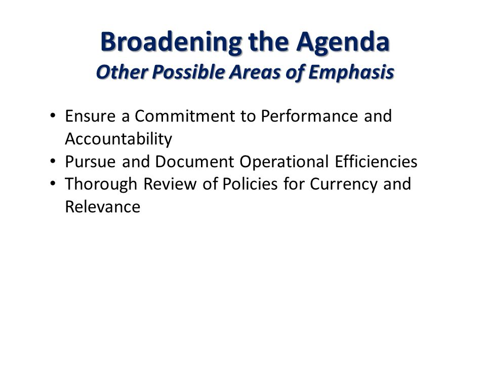Broadening the Agenda Other Possible Areas of Emphasis Ensure a Commitment to Performance and Accountability Pursue and Document Operational Efficiencies Thorough Review of Policies for Currency and Relevance