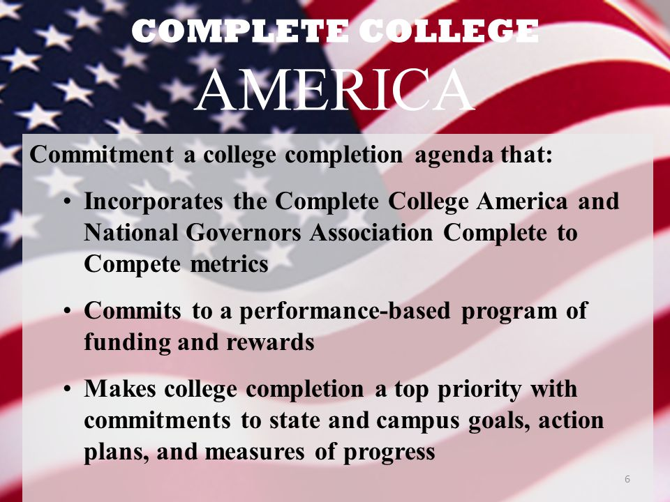COMPLETE COLLEGE AMERICA Commitment a college completion agenda that: Incorporates the Complete College America and National Governors Association Complete to Compete metrics Commits to a performance-based program of funding and rewards Makes college completion a top priority with commitments to state and campus goals, action plans, and measures of progress 6